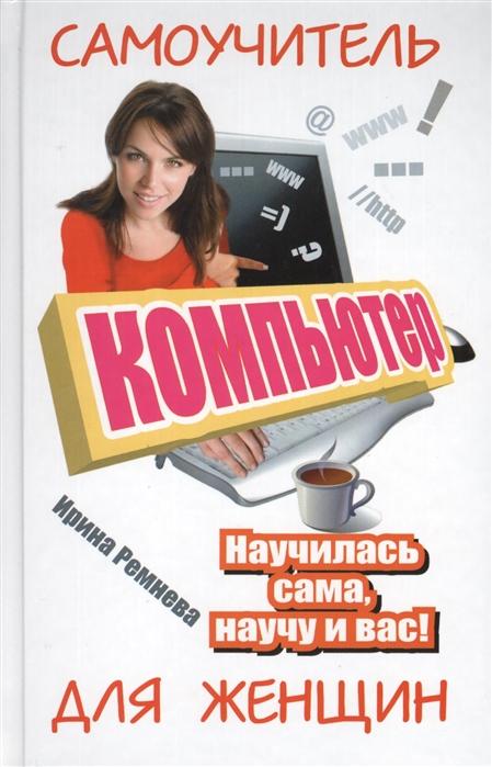 Ремнева И. Компьютер Самоучитель для женщин Научилась сама научу и вас