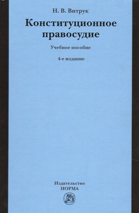 Витрук Н. Конституционное правосудие Учебное пособие 4-е издание переработанное и дополненное