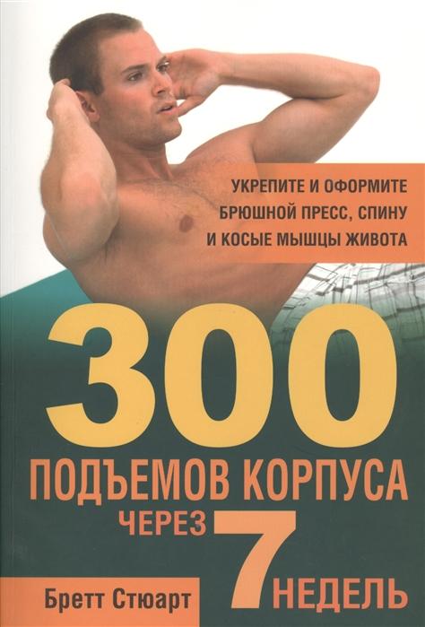 Стюарт Б. 300 подъемов корпуса через 7 недель стюарт бретт уорнер джейсон 5 килограммов мышц через 7 недель