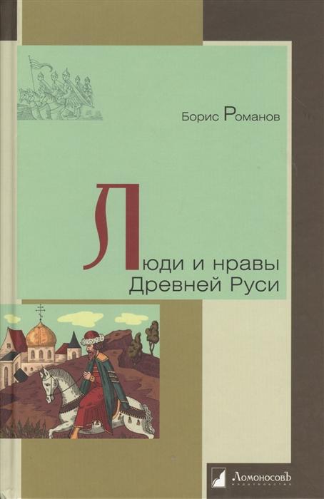 Романов Б. Люди и нравы Древней Руси романов б люди и нравы древней руси