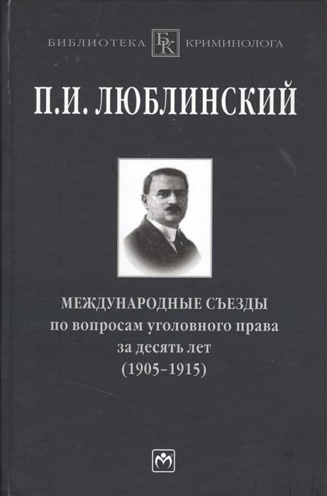 Люблинский П. Международные съезды по вопросам уголовного права за десять лет 1905-1915 Монография