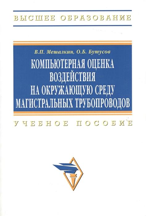 Мешалкин В., Бутусов О. Компьютерная оценка воздействия на окружающую среду магистральных трубопроводов Учебное пособие