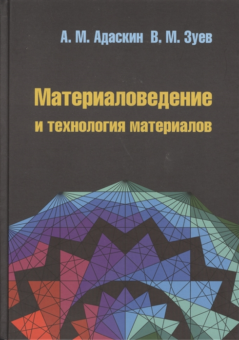 Адаскин А., Зуев В. Материаловедение и технология материалов 2-е издание дудкин а ким в электротехническое материаловедение