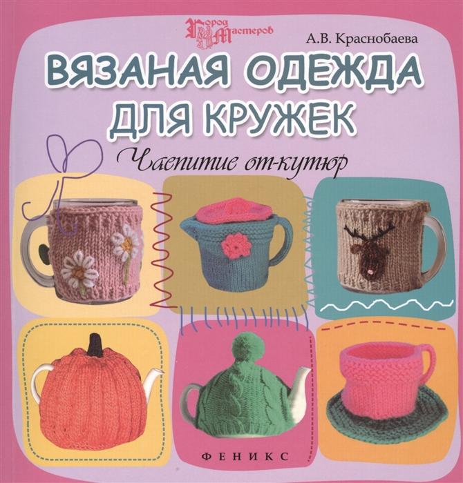 Краснобаева А. Вязаная одежда для кружек Чаепитие от-кутюр александр левин пуговицы от кутюр