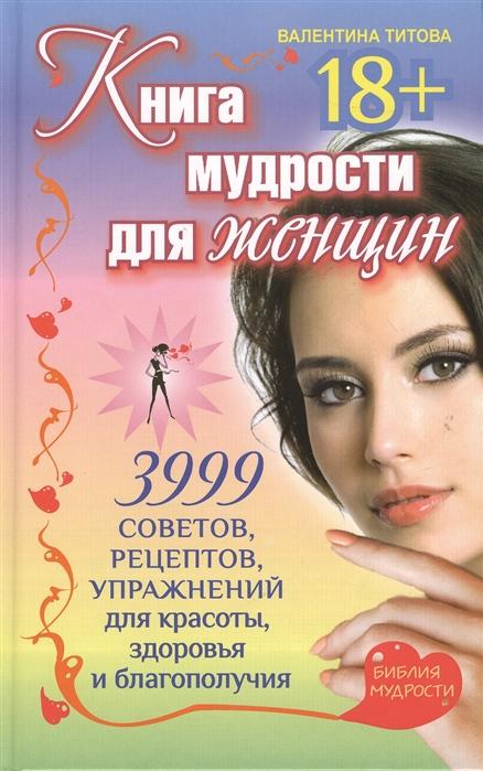 Титова В. Книга мудрости для женщин 3999 советов рецептов упражнений для красоты здоровья и благополучия