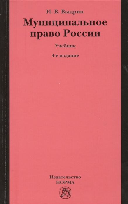 Выдрин И. Муниципальное право России Учебник 4-е издание переработанное чеботарев н г муниципальное право россии