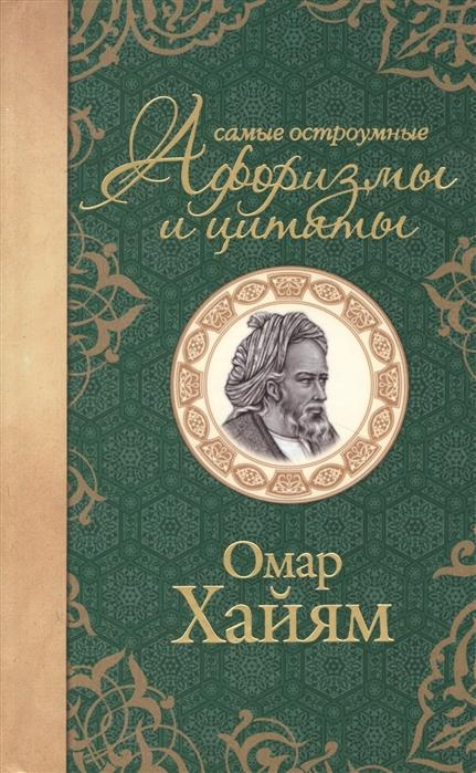 Хайям О. Омар Хайям Самые остроумные афоризмы и цитаты омар хайям великая мудрость востока