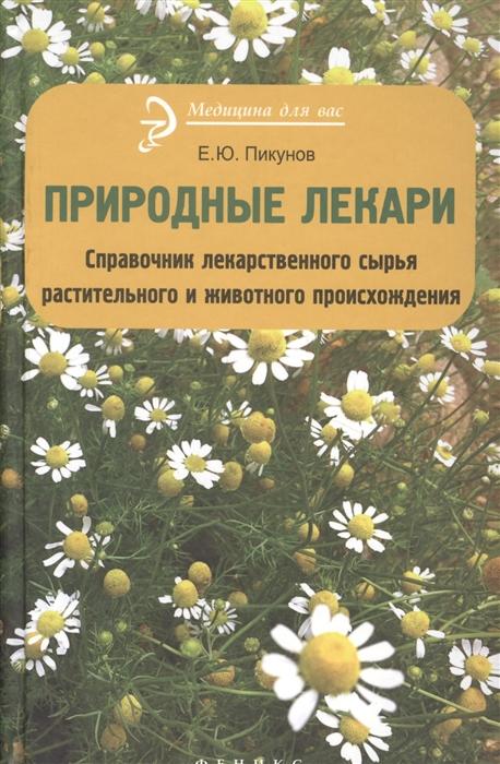 Пикунов Е. Природные лекари Справочник лекарственного сырья растительного и животного происхождения