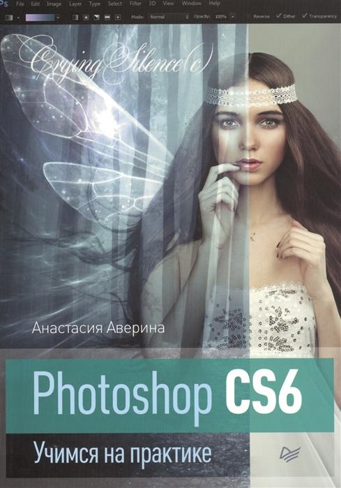 Аверина А. Photoshop CS6 Учимся на практике софья скрылина photoshop cs6