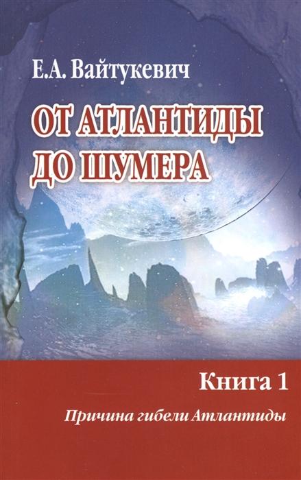 Вайтукевич Е. От Атлантиды до Шумера Книга 1 Причина гибели Атлантиды Книга 2 Тайна Древнего Шумера комплект из 2 книг