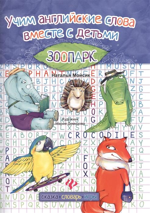 Мойсик Н. Учим английские слова вместе с детьми Зоопарк Сказка Словарь Игры