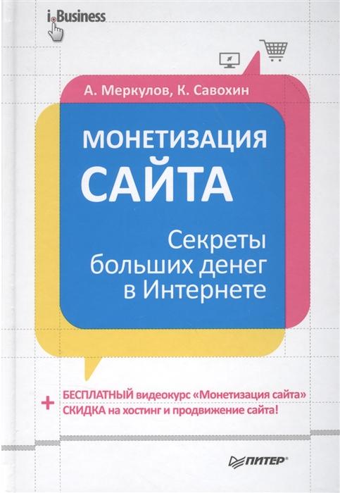 купить Меркулов А., Савохин К. Монетизация сайта Секреты больших денег в Интернете онлайн