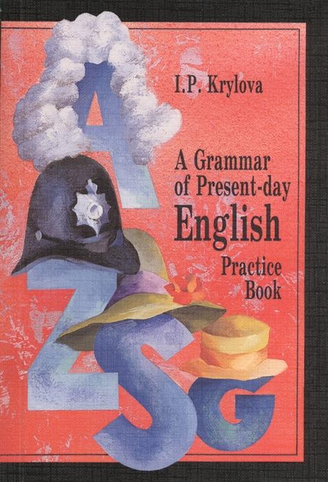 Крылова И. A Grammar of Present-day English Practice Book Сборник упражнений по грамматике английского языка Учебное пособие