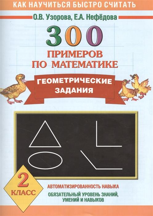 Узорова О., Нефедова Е. Как научиться быстро считать 300 примеров по математике Геометрические задания 2 класс