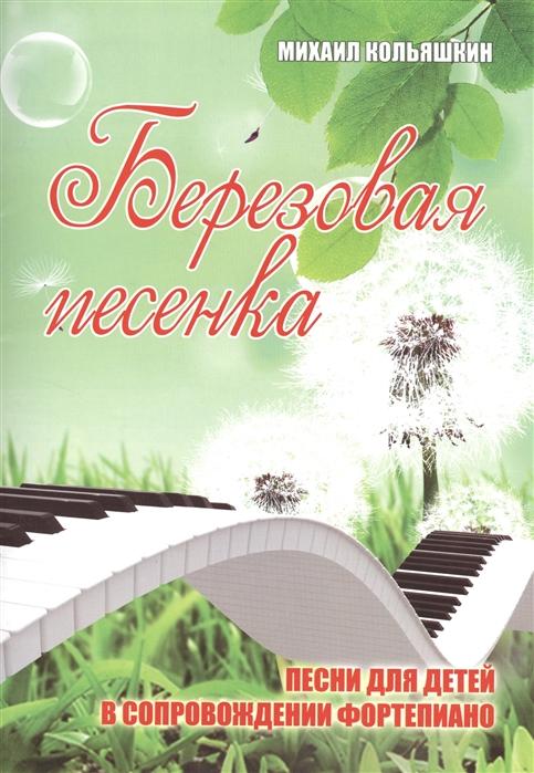 цена на Кольяшкин М. Березовая песенка Песни для детей в сопровождении фортепиано
