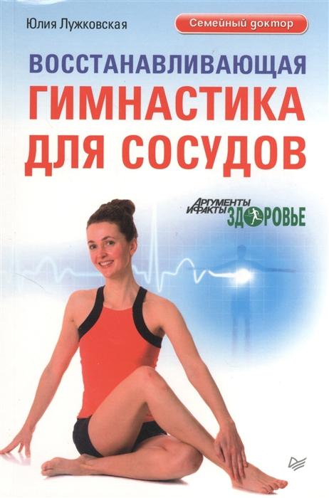 Лужковская Ю. Восстанавливающая гимнастика для сосудов елисеев ю ю болезни сердца и сосудов