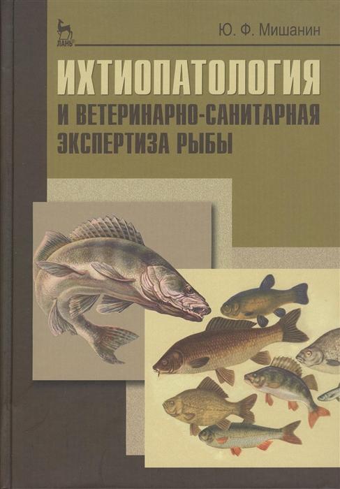 Мишанин Ю. Ихтиопатология и ветеринарно-санитарная экспертиза рыбы учебное пособие качурина т приготовление блюд из рыбы учебное пособие