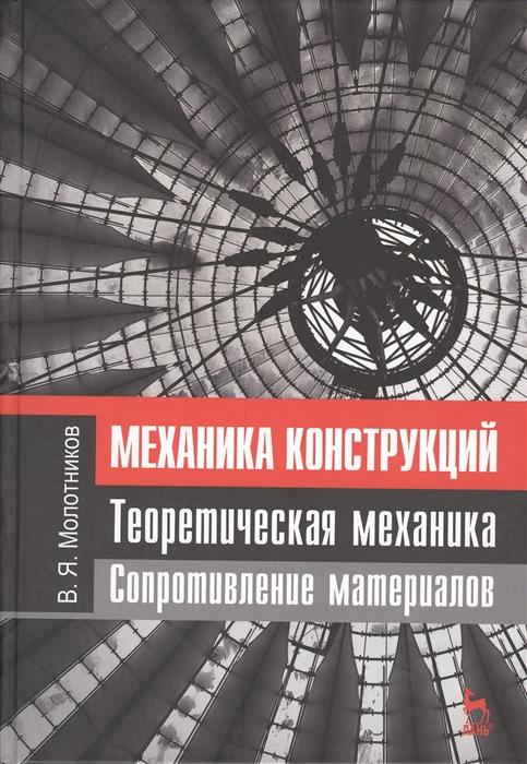 Молотников В. Механика конструкций Теоретическая механика Сопротивление материалов учебное пособие е и кугушев теоретическая механика в задачах лангранжева механика гамильтонова механика
