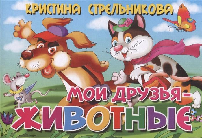 Стрельникова К. Мои друзья - животные стрельникова к такие разные животные