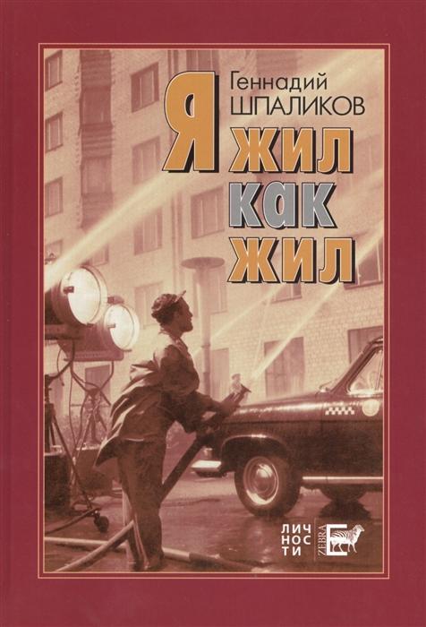 Шпаликов Г. Я жил как жил стихи проза драматургия дневники письма