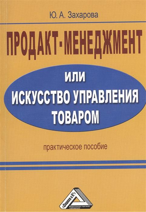 Захарова Ю. Продакт-менеджмент или Искусство управления товаром Практическое пособие 2-е издание
