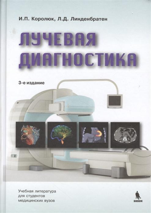 Королюк И., Линденбратен Л. Лучевая диагностика учебник Издание третье переработанное и дополненное цена