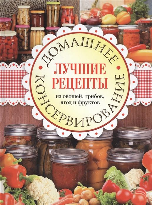Домашнее консервирование Лучшие рецепты из овощей грибов ягод и фруктов