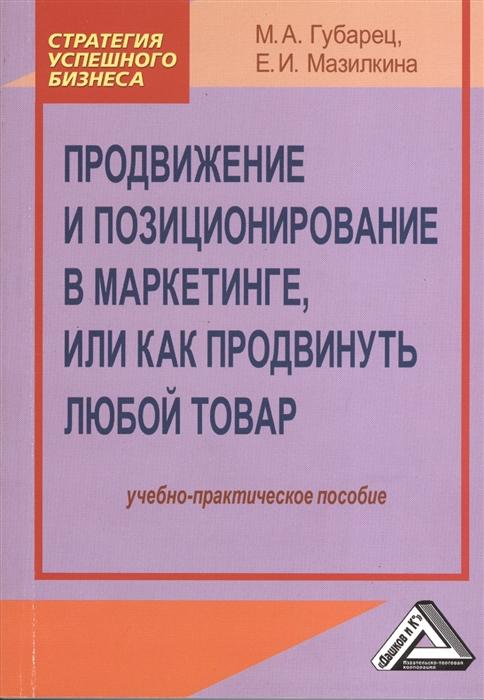 Губарец М., Мазилкина Е. Продвижение и позиционирование в маркетинге или как продвинуть любой товар Учебно-практическое пособие
