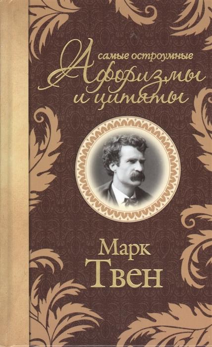 Твен М. Марк Твен Самые остроумные афоризмы и цитаты марк твен is shakespeare dead from my autobiography