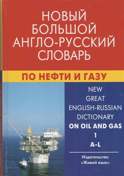 Новый большой англо-русский словарь по нефти и газу В 2-х томах Том 1 A-L Около 250 000 терминов сочетаний эквивалентов и значений