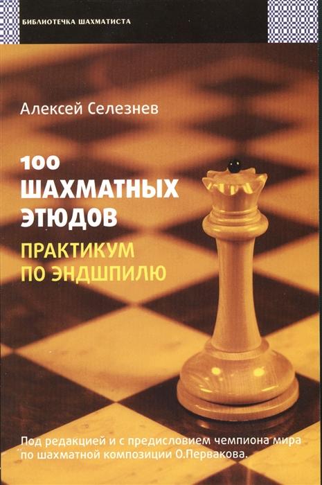 Селезнев А. 100 шахматных этюдов Практикум по эндшпилю