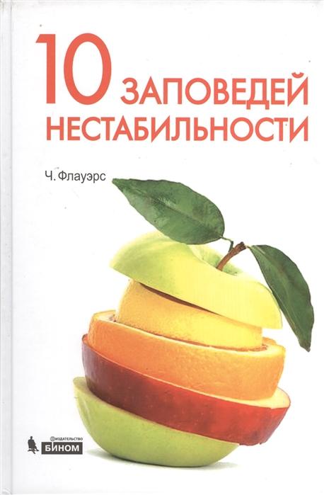 Флауэрс Ч. 10 заповедей нестабильности Замечательные идеи XX века 2-е издание