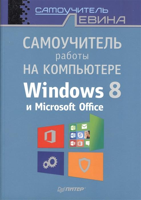 Левин А. Самоучитель работы на компьютере Windows 8 и Microsoft Office левин а самоучитель работы на ноутбуке windows 8 3 е издание