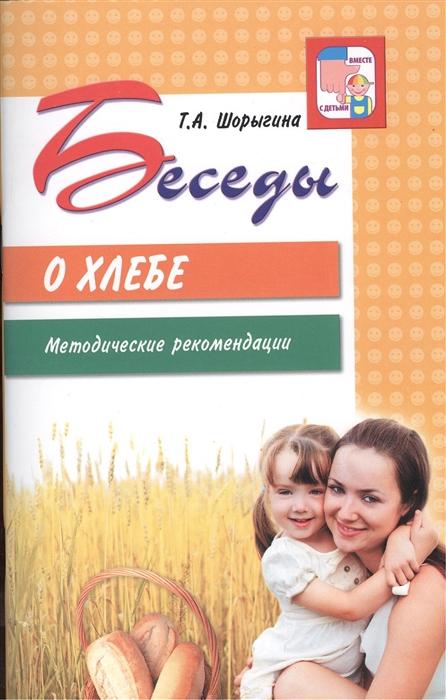 Шорыгина Т. Беседы о хлебе Методические рекомендации цена