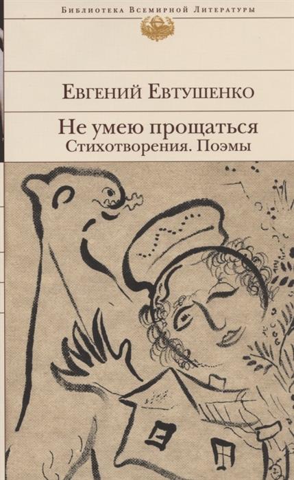 Евтушенко Е. Не умею прощаться Стихотворения Поэмы