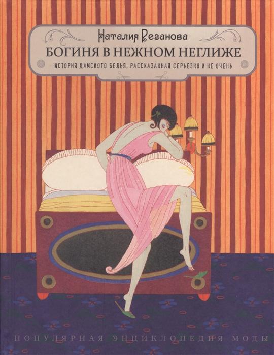 Резанова Н. Богиня в нежном неглиже История дамского белья рассказанная серьезно и не очень