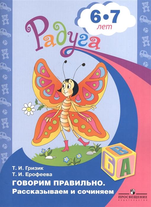 Гризик Т., Ерофеева Т. Говорим правильно Рассказываем и сочиняем Пособие для детей 6-7 лет 6-8 лет
