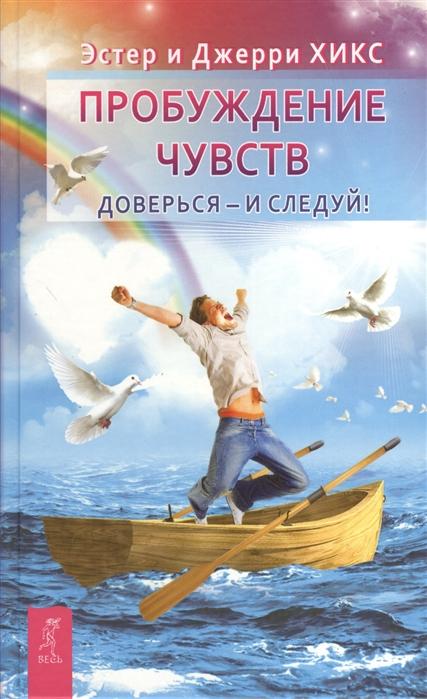 Хикс Э., Хикс Дж. Пробуждение чувств Доверься - и следуй эстер и джерри хикс пробуждение чувств энергия желания мечты сбываются комплект из 3 книг