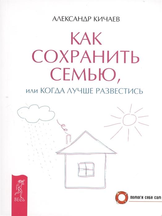 Кичаев А. Как сохранить семью или Когда лучше развестись