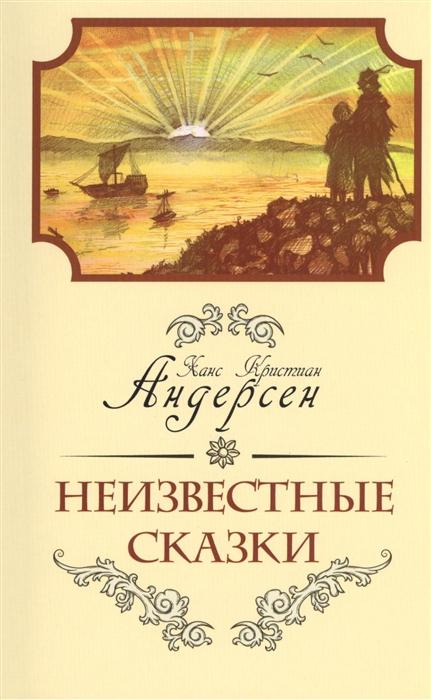 Андерсен Х.К. Неизвестные сказки Ханса Кристиана Андерсена