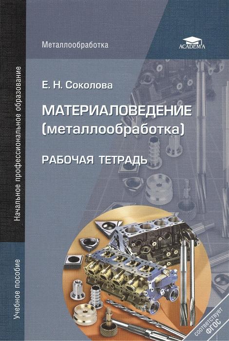 цены Соколова Е. Материаловедение металлообработка Рабочая тетрадь 6-е издание стереотипное