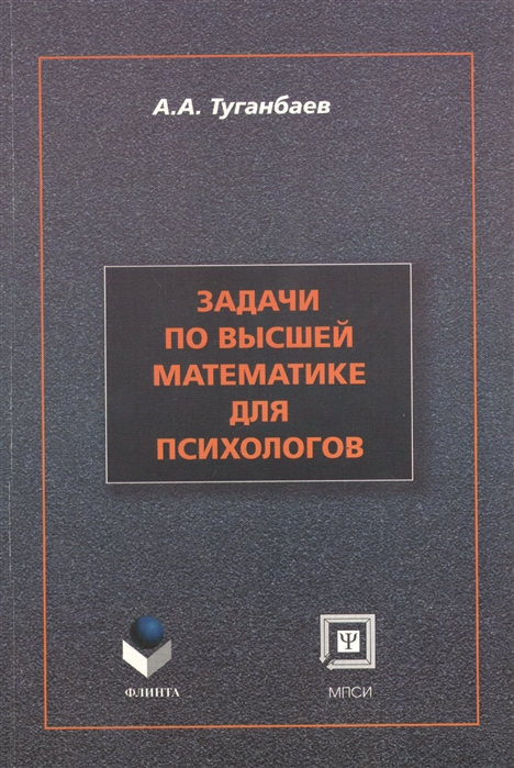 Туганбаев А. Задачи по высшей математике для психологов учебное пособие Второе издание исправленное и дополненное цена и фото