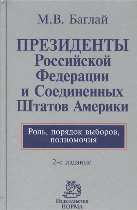 Президенты Российской Федерации и Соединенных Штатов Америки Роль порядок выборов полномочия 2-е издание переработанное и дополненное