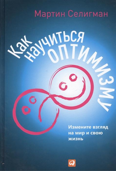 цена на Селигман М. Как научиться оптимизму Измените взгляд на мир и свою жизнь