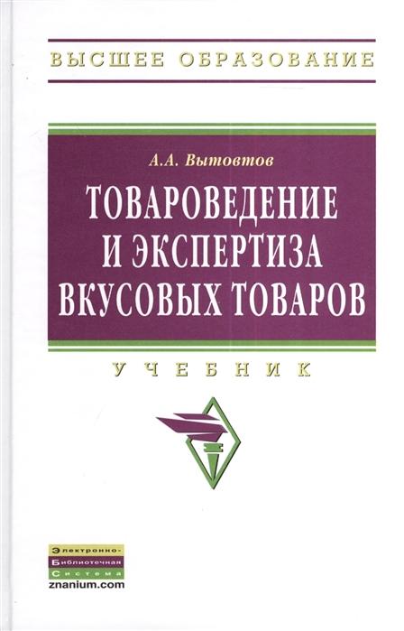 Вытовтов А. Товароведение и экспертиза вкусовых товаров Учебник евгения демакова товароведение и экспертиза мебельных товаров