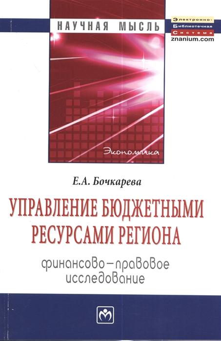 Управление бюджетными ресурсами региона Финансово-правовое исследование Монография