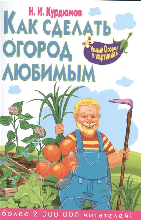 Курдюмов Н. Как сделать огород любимым недорого