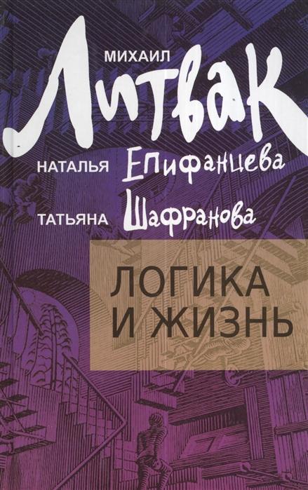 Литвак М., Епифанцева Н., Шафранова Т. Логика и жизнь Учебное пособие