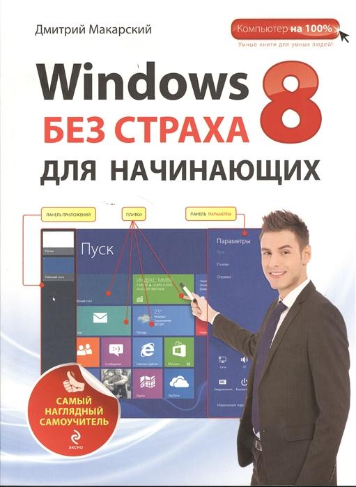 Макарский Д. Windows 8 без страха для начинающих Самый наглядный самоучитель макарский д самоучитель работы на ноутбуке с с windows 8 4 е издание