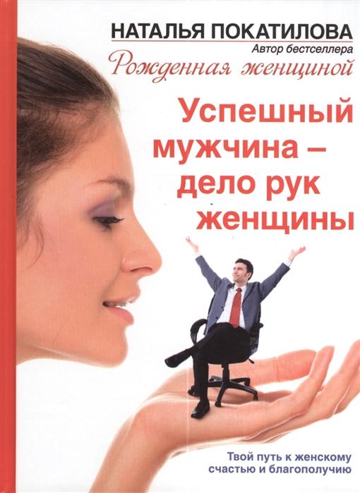 Покатилова Н. Успешный мужчина - дело рук женщины Твой путь к женскому счастью и благополучию эксмо твой путь к стройности